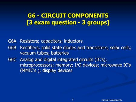 Circuit Components 1 G6 - CIRCUIT COMPONENTS [3 exam question - 3 groups] G6AResistors; capacitors; inductors G6BRectifiers; solid state diodes and transistors;