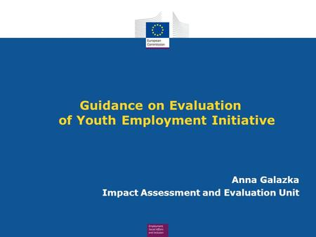 Guidance on Evaluation of Youth Employment Initiative Anna Galazka Impact Assessment and Evaluation Unit.
