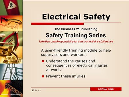 ELECTRICAL SAFETY Slide # 1 Business 21 Publishing © 2007 Electrical Safety The Business 21 Publishing Safety Training Series Take Personal Responsibility.