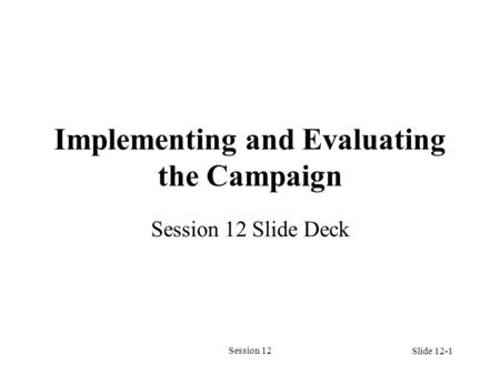 Session 12 Implementing and Evaluating the Campaign Session 12 Slide Deck Slide 12-1.