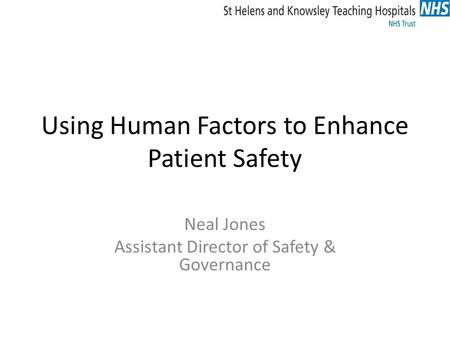 Using Human Factors to Enhance Patient Safety Neal Jones Assistant Director of Safety & Governance.