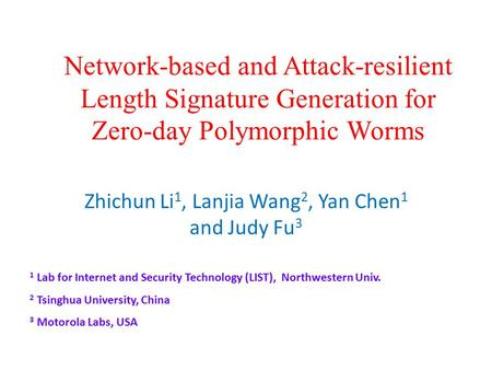 Network-based and Attack-resilient Length Signature Generation for Zero-day Polymorphic Worms Zhichun Li 1, Lanjia Wang 2, Yan Chen 1 and Judy Fu 3 1 Lab.