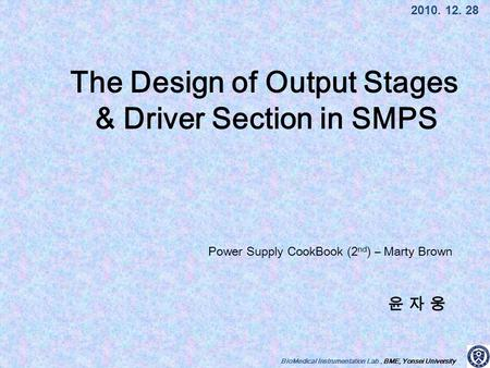 BioMedical Instrumentation Lab., BME, Yonsei University 윤 자 웅윤 자 웅 2010. 12. 28 The Design of Output Stages & Driver Section in SMPS Power Supply CookBook.