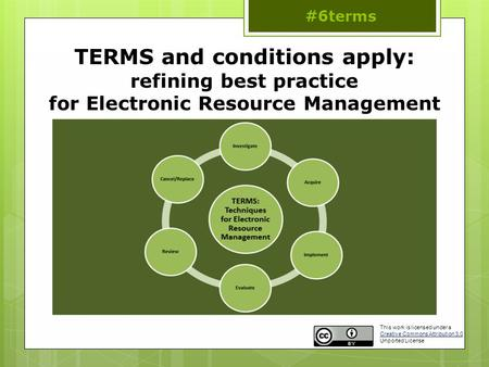 TERMS and conditions apply: refining best practice for Electronic Resource Management #6terms This work is licensed under a Creative Commons Attribution.