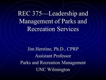 REC 375—Leadership and Management of Parks and Recreation Services Jim Herstine, Ph.D., CPRP Assistant Professor Parks and Recreation Management UNC Wilmington.