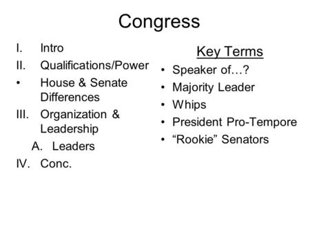Congress I.Intro II.Qualifications/Power House & Senate Differences III.Organization & Leadership A.Leaders IV.Conc. Key Terms Speaker of…? Majority Leader.