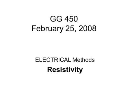 GG 450 February 25, 2008 ELECTRICAL Methods Resistivity.