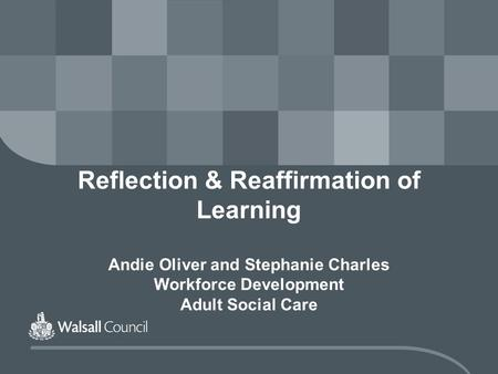 Reflection & Reaffirmation of Learning Andie Oliver and Stephanie Charles Workforce Development Adult Social Care.