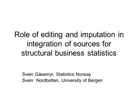 Role of editing and imputation in integration of sources for structural business statistics Svein Gåsemyr, Statistics Norway Svein Nordbotten, University.