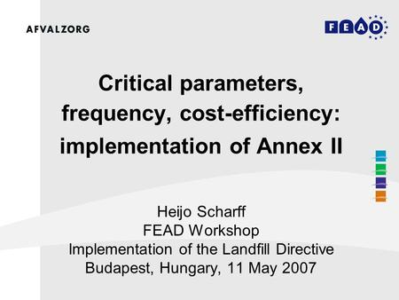 Critical parameters, frequency, cost-efficiency: implementation of Annex II Heijo Scharff FEAD Workshop Implementation of the Landfill Directive Budapest,