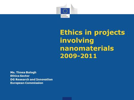 Ethics in projects involving nanomaterials 2009-2011 Ms. Timea Balogh Ethics Sector DG Research and Innovation European Commission.