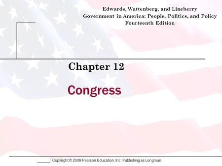 Copyright © 2009 Pearson Education, Inc. Publishing as Longman. Congress Chapter 12 Edwards, Wattenberg, and Lineberry Government in America: People, Politics,