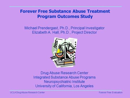 UCLA Drug Abuse Research CenterForever Free Evaluation Forever Free Substance Abuse Treatment Program Outcomes Study Michael Prendergast, Ph.D., Principal.