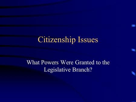 Citizenship Issues What Powers Were Granted to the Legislative Branch?