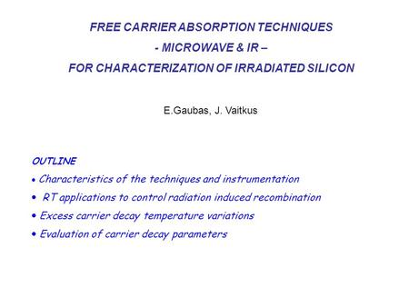 FREE CARRIER ABSORPTION TECHNIQUES - MICROWAVE & IR – FOR CHARACTERIZATION OF IRRADIATED SILICON E.Gaubas, J. Vaitkus OUTLINE  Characteristics of the.