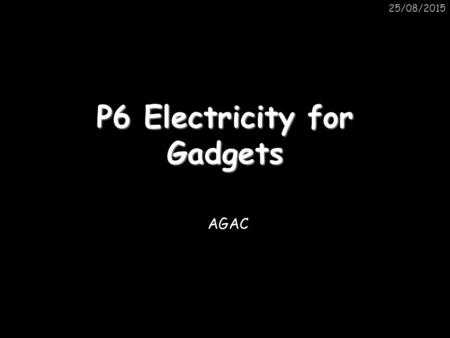 25/08/2015 P6 Electricity for Gadgets AGAC. 25/08/2015 Circuit Symbols VA Battery Power Supply Capacitor Resistor LDR Voltmeter Ammeter Variable resistor.