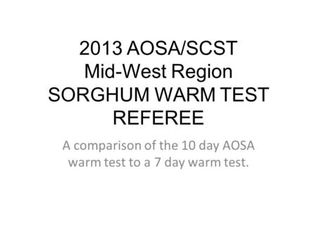 2013 AOSA/SCST Mid-West Region SORGHUM WARM TEST REFEREE A comparison of the 10 day AOSA warm test to a 7 day warm test.