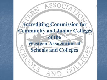 Accrediting Commission for Community and Junior Colleges of the Western Association of Schools and Colleges.