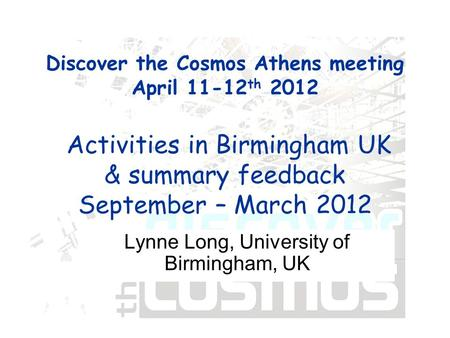 Discover the Cosmos Athens meeting April 11-12 th 2012 Activities in Birmingham UK & summary feedback September – March 2012 Lynne Long, University of.