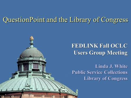 QuestionPoint and the Library of Congress FEDLINK Fall OCLC Users Group Meeting Linda J. White Public Service Collections Library of Congress FEDLINK Fall.