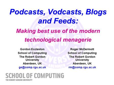 Podcasts, Vodcasts, Blogs and Feeds: Podcasts, Vodcasts, Blogs and Feeds: Making best use of the modern technological menagerie Roger McDermott School.