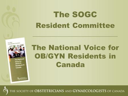 The SOGC Resident Committee __________________________________ The National Voice for OB/GYN Residents in Canada.