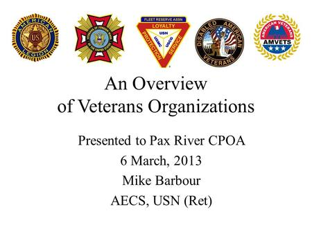 An Overview of Veterans Organizations Presented to Pax River CPOA 6 March, 2013 Mike Barbour AECS, USN (Ret)