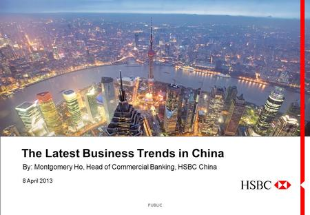 <strong>PUBLIC</strong> The Latest Business Trends in China 8 April 2013 By: Montgomery Ho, Head of Commercial Banking, HSBC China.