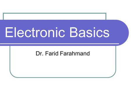 Electronic Basics Dr. Farid Farahmand. Outline Reviewing basic concepts: Voltage, Current, and Resistance Ohm's law Power and Energy.