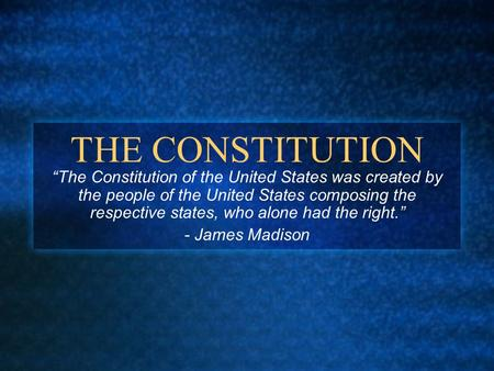 "THE CONSTITUTION ""The Constitution of the United States was created by the people of the United States composing the respective states, who alone had the."