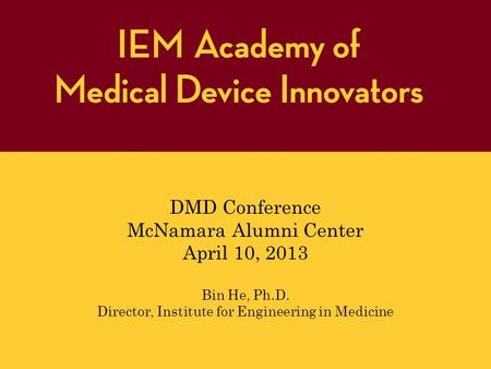 DMD Conference McNamara Alumni Center April 10, 2013 Bin He, Ph.D. Director, Institute for Engineering in Medicine.