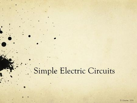 Simple Electric Circuits D. Crowley, 2008. Simple Electric Circuits To be able to draw simple electric circuits and know what happens when more bulbs.