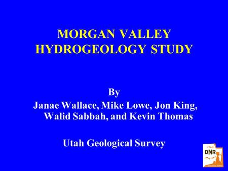 MORGAN VALLEY HYDROGEOLOGY STUDY By Janae Wallace, Mike Lowe, Jon King, Walid Sabbah, and Kevin Thomas Utah Geological Survey.