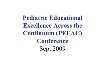 Pediatric Educational Excellence Across the Continuum (PEEAC) Conference Sept 2009.
