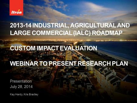 2013-14 INDUSTRIAL, AGRICULTURAL AND LARGE COMMERCIAL (IALC) ROADMAP CUSTOM IMPACT EVALUATION WEBINAR TO PRESENT RESEARCH PLAN Presentation July 28, 2014.
