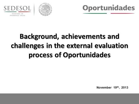 Background, achievements and challenges in the external evaluation process of Oportunidades November 19 th, 2013.