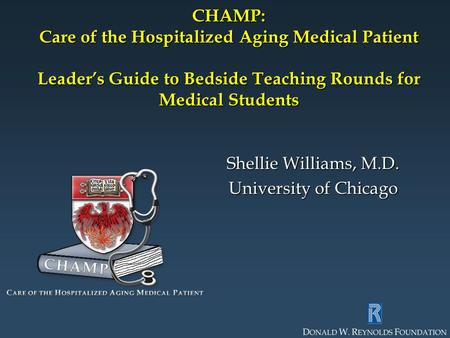 CHAMP: Care of the Hospitalized Aging Medical Patient Leader's Guide to Bedside Teaching Rounds for Medical Students Shellie Williams, M.D. University.
