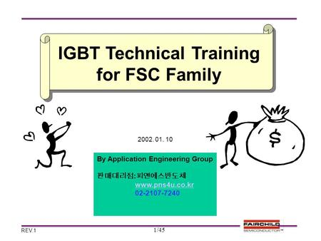 1/45 2002. 01. 10 REV.1 By Application Engineering Group 판매대리점 : 피앤에스반도체 www.pns4u.co.kr 02-2107-7240 IGBT Technical Training for FSC Family.
