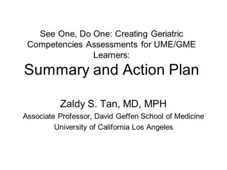 See One, Do One: Creating Geriatric Competencies Assessments for UME/GME Learners: Summary and Action Plan Zaldy S. Tan, MD, MPH Associate Professor, David.