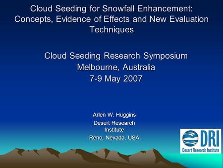 Cloud Seeding for Snowfall Enhancement: Concepts, Evidence of Effects and New Evaluation Techniques Arlen W. Huggins Desert Research Institute Reno, Nevada,