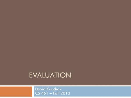 EVALUATION David Kauchak CS 451 – Fall 2013. Admin Assignment 3 - change constructor to take zero parameters - instead, in the train method, call getFeatureIndices()
