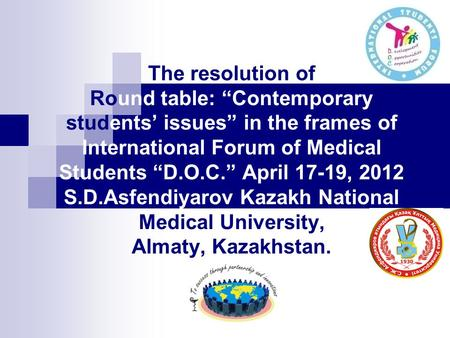 "The resolution of Round table: ""Contemporary students' issues"" in the frames of International Forum of Medical Students ""D.O.C."" April 17-19, 2012 S.D.Asfendiyarov."