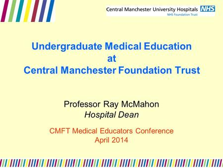 Undergraduate Medical Education at Central Manchester Foundation Trust Professor Ray McMahon Hospital Dean CMFT Medical Educators Conference April 2014.