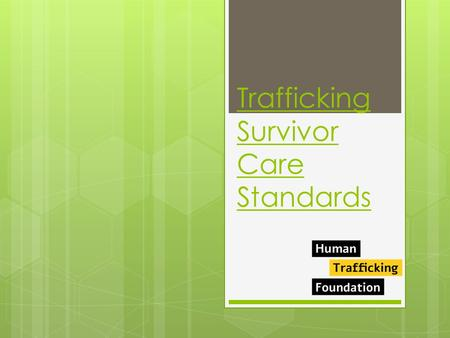 Trafficking Survivor Care Standards. Care standards working group  In 2013/2014 the Human Trafficking Foundation formed a working group of experts which.