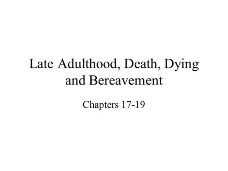 Late Adulthood, Death, Dying and Bereavement Chapters 17-19.