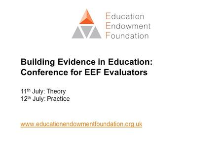 Building Evidence in Education: Conference for EEF Evaluators 11th July: Theory 12th July: Practice www.educationendowmentfoundation.org.uk.