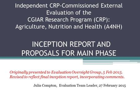 Independent CRP-Commissioned External Evaluation of the CGIAR Research Program (CRP): Agriculture, Nutrition and Health (A4NH) INCEPTION REPORT AND PROPOSALS.