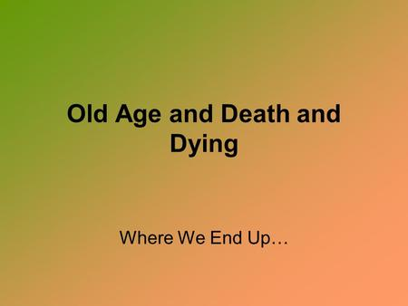 Old Age and Death and Dying Where We End Up…. Old Age The single greatest fear of old age was once considered the fear of DEATH.