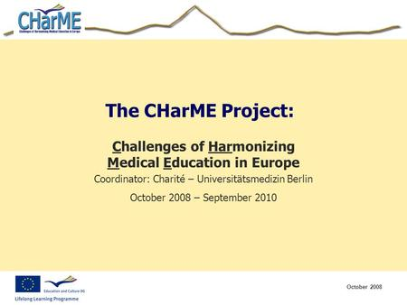 October 2008 The CHarME Project: Challenges of Harmonizing Medical Education in Europe Coordinator: Charité – Universitätsmedizin Berlin October 2008 –