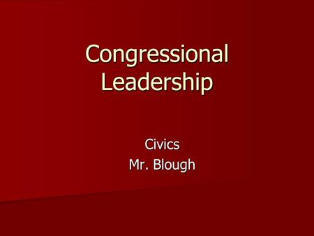 Congressional Leadership Civics Mr. Blough. Leadership in Congress Defined by a mix of Constitutional mandate, established rules, and tradition Defined.